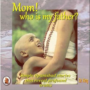 Mom! who is my father?: Simple Upanishad stories  that reveal  profound truths, Dr. King