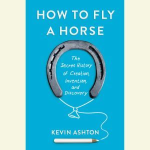 How to Fly a Horse: The Secret History of Creation, Invention, and Discovery, Kevin Ashton