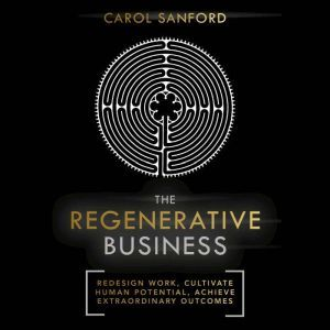The Regenerative Business: Redesign Work, Cultivate Human Potential, Achieve Extraordinary Outcomes, Carol Sanford