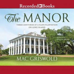 The Manor Three Centuries at a Slave Plantation on Long Island, Mac Griswold