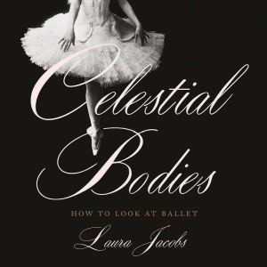 Celestial Bodies: How to Look at Ballet, Laura Jacobs