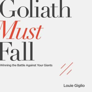 Goliath Must Fall Winning the Battle Against Your Giants, Louie Giglio