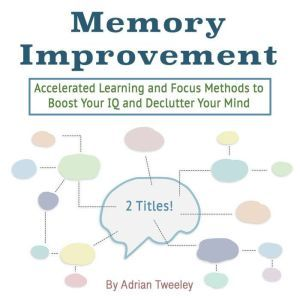 Memory Improvement: Accelerated Learning and Focus Methods to Boost Your IQ and Declutter Your Mind, Adrian Tweeley