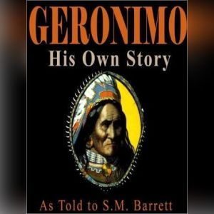 Geronimo, His Own Story: The Autobiography of a Great Patriot Warrior, As told to S.M. Barrett