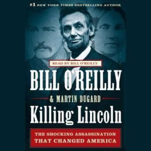 Killing Lincoln The Shocking Assassination that Changed America Forever, Bill O'Reilly