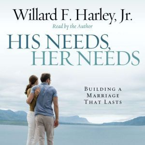 His Needs, Her Needs Building a Marriage That Lasts, Willard F. Harley