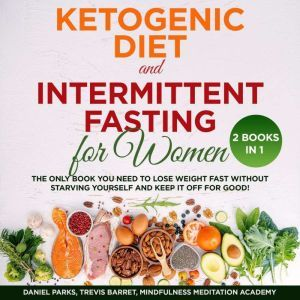 Ketogenic Diet and Intermittent Fasting for Women 2 Books in 1: The only Book you need to Lose Weight Fast without starving Yourself and keep it off for Good!, Daniel Parks