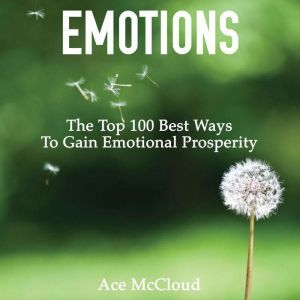 Emotions: The Top 100 Best Ways To Gain Emotional Prosperity, Ace McCloud