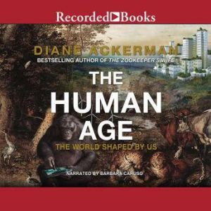 The Human Age The World Shaped By Us, Diane Ackerman