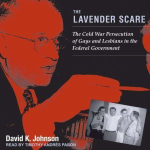 The Lavender Scare The Cold War Persecution of Gays and Lesbians in the Federal Government, David K. Johnson