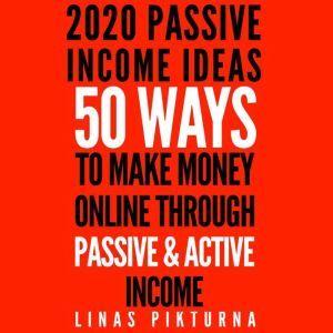 2020 Passive Income Ideas: 50 Ways to Make Money Online Through Passive & Active Income, Linas Pikturna