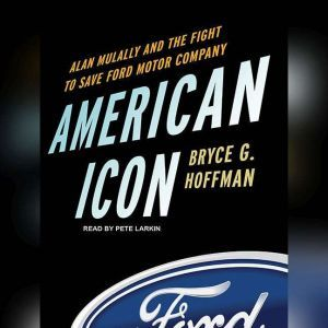 American Icon Alan Mulally and the Fight to Save Ford Motor Company, Bryce G. Hoffman