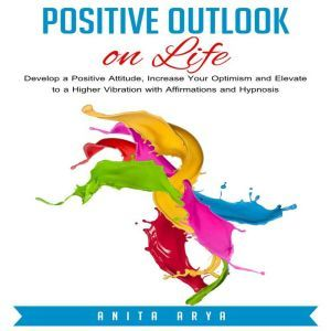 Positive Outlook on Life: Develop a Positive Attitude, Increase Your Optimism and Elevate to a Higher Vibration with Affirmations and Hypnosis, Anita Arya