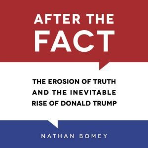 After the Fact The Erosion of Truth and the Inevitable Rise of Donald Trump, Nathan Bomey