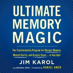 Ultimate Memory Magic The Transformative Program for  Sharper Memory, Mental Clarity,  and Greater Focus . . . at Any Age!, Jim Karol