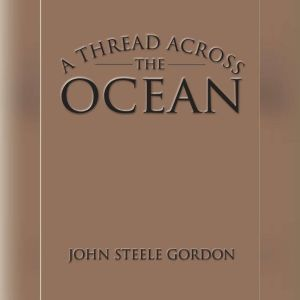 A Thread Across the Ocean, John Steele Gordon