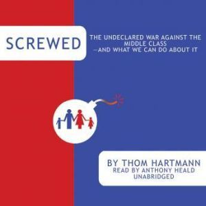Screwed: The Undeclared War against the Middle Classand What We Can Do about It, Thom Hartmann