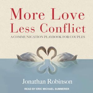 More Love, Less Conflict A Communication Playbook for Couples, Jonathan Robinson