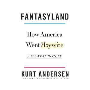 Fantasyland: How America Went Haywire: A 500-Year History, Kurt Andersen