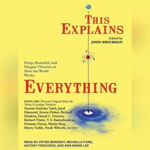 This Explains Everything Deep, Beautiful, and Elegant Theories of How the World Works, John Brockman