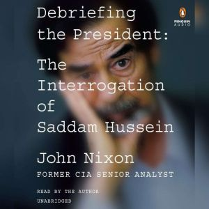 Debriefing the President The Interrogation of Saddam Hussein, John Nixon