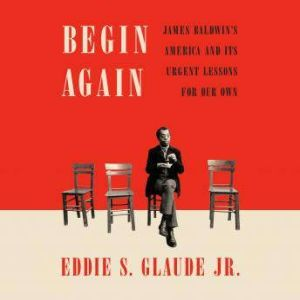 Begin Again James Baldwin's America and Its Urgent Lessons for Our Own, Eddie S. Glaude Jr.