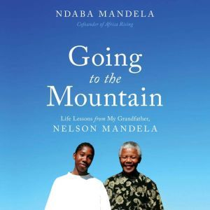 Going to the Mountain Life Lessons from My Grandfather, Nelson Mandela, Ndaba Mandela