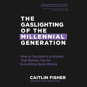 The Gaslighting of the Millennial Generation How to Succeed in a Society That Blames You for Everything Gone Wrong, Caitlin Fisher