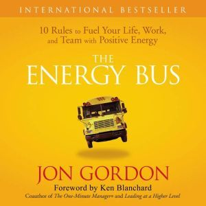 The Energy Bus 10 Rules to Fuel Your Life, Work, and Team with Positive Energy, Jon Gordon
