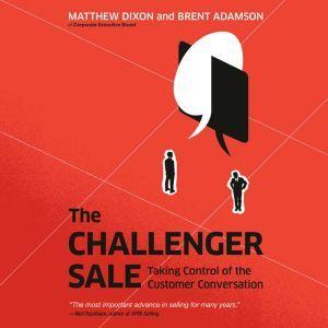 The Challenger Sale Taking Control of the Customer Conversation, Matthew Dixon