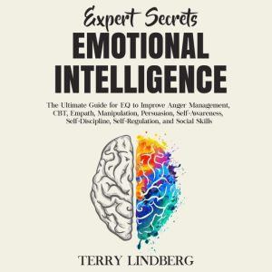 Expert Secrets – Emotional Intelligence: The Ultimate Guide for EQ to Improve Anger Management, CBT, Empath, Manipulation, Persuasion, Self-Awareness, Self-Discipline, Self-Regulation, and Social Skills., Terry Lindberg
