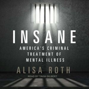 Insane America's Criminal Treatment of Mental Illness, Alisa Roth
