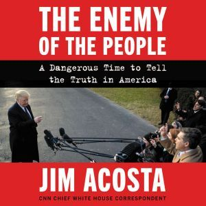 The Enemy of the People: A Dangerous Time to Tell the Truth in America, Jim Acosta