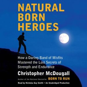 Natural Born Heroes How a Daring Band of Misfits Mastered the Lost Secrets of Strength and Endurance, Christopher McDougall