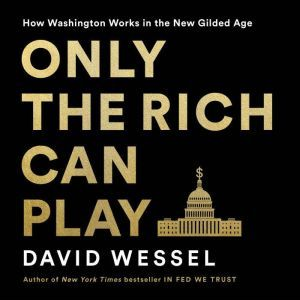 Only the Rich Can Play: How Washington Works in the New Gilded Age, David Wessel