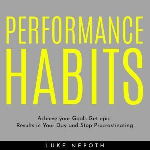PERFORMANCE HABITS : Achieve your Goals Get epic Results in Your Day and Stop Procrastinating, Luke Nepoth