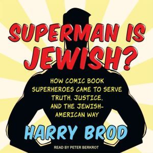 Superman Is Jewish?: How Comic Book Superheroes Came to Serve Truth, Justice, and the Jewish-American Way, Harry Brod