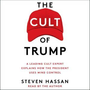 The Cult of Trump A Leading Cult Expert Explains How the President Uses Mind Control, Steven Hassan