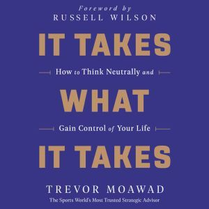 It Takes What It Takes How to Think Neutrally and Gain Control of Your Life, Trevor Moawad