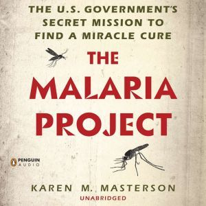 The Malaria Project: The U.S. Government's Secret Mission to Find a Miracle Cure, Karen M. Masterson