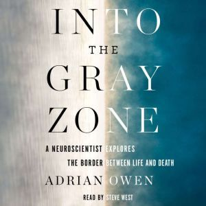 Into the Gray Zone A Neuroscientist Explores the Border Between Life and Death, Adrian Owen
