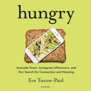 Hungry: Avocado Toast, Instagram Influencers, and Our Search for Connection and Meaning, Eve Turow-Paul