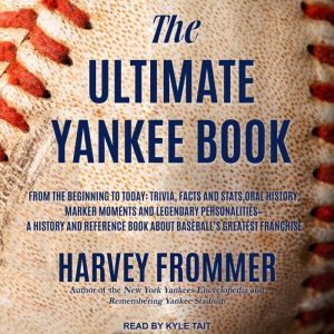 The Ultimate Yankee Book: From the Beginning to Today: Trivia, Facts and Stats, Oral History, Marker Moments and Legendary Personalities - A History and Reference Book About Baseball's Greatest Franchise, Harvey Frommer