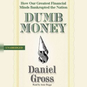Dumb Money: How Our Greatest Financial Minds Bankrupted the Nation, Daniel Gross