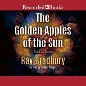 The Golden Apples of the Sun: And Other Stories, Ray Bradbury
