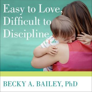 Easy to Love, Difficult to Discipline The 7 Basic Skills for Turning Conflict into Cooperation, PhD Bailey