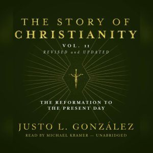 The Story of Christianity, Vol. 2, Revised and Updated: The Reformation to the Present Day, Justo L. Gonzlez
