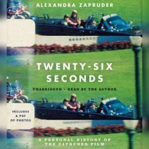 Twenty-Six Seconds: A Personal History of the Zapruder Film, Alexandra Zapruder