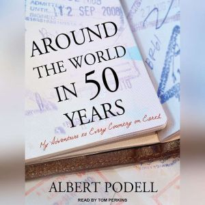 Around the World in 50 Years My Adventure to Every Country on Earth, Albert Podell