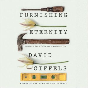 Furnishing Eternity A Father, a Son, a Coffin, and a Measure of Life, David Giffels